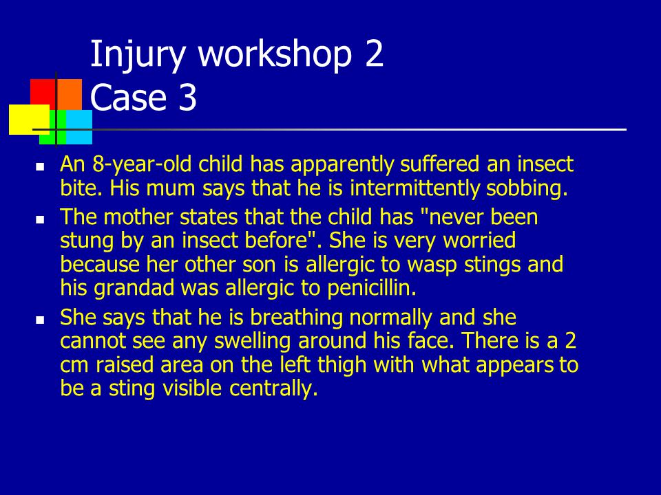 Injury workshop 2 Case 3 An 8-year-old child has apparently suffered an insect bite. His mum says that he is intermittently sobbing.