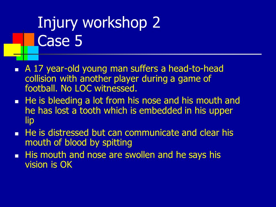 Injury workshop 2 Case 5 A 17 year-old young man suffers a head-to-head collision with another player during a game of football. No LOC witnessed.