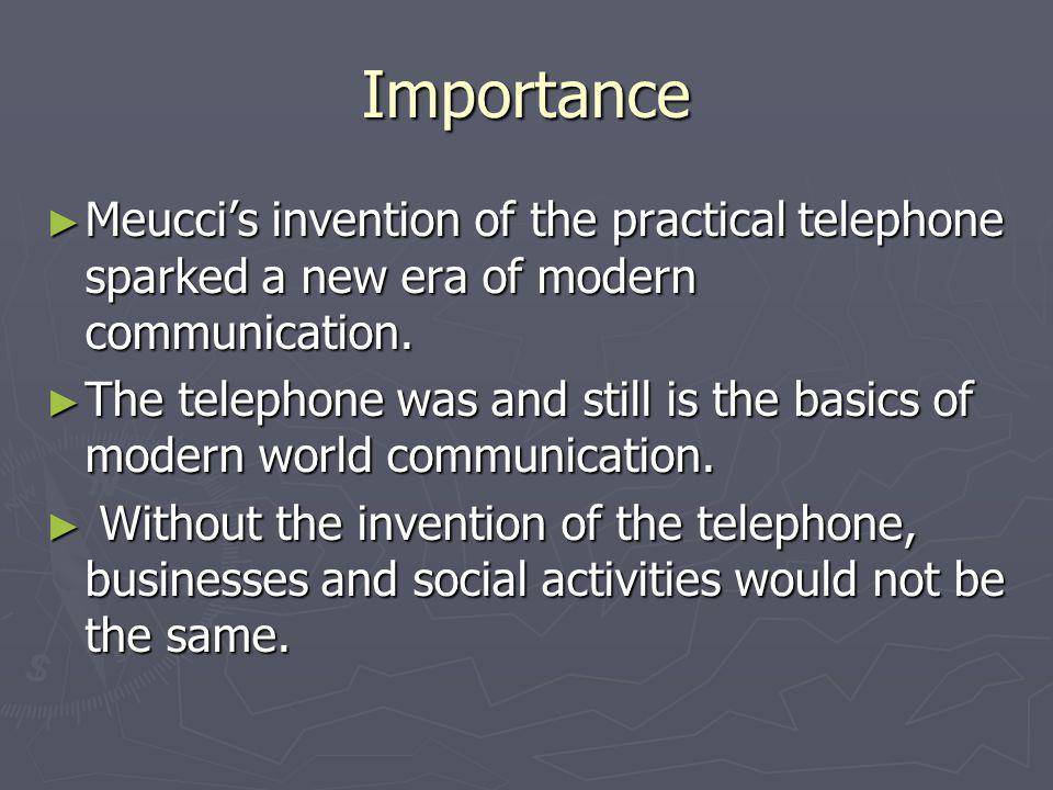 Importance Meucci's invention of the practical telephone sparked a new era of modern communication.
