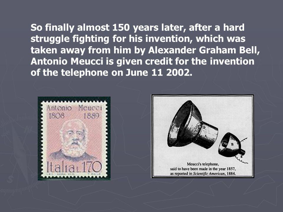 So finally almost 150 years later, after a hard struggle fighting for his invention, which was taken away from him by Alexander Graham Bell, Antonio Meucci is given credit for the invention of the telephone on June 11 2002.