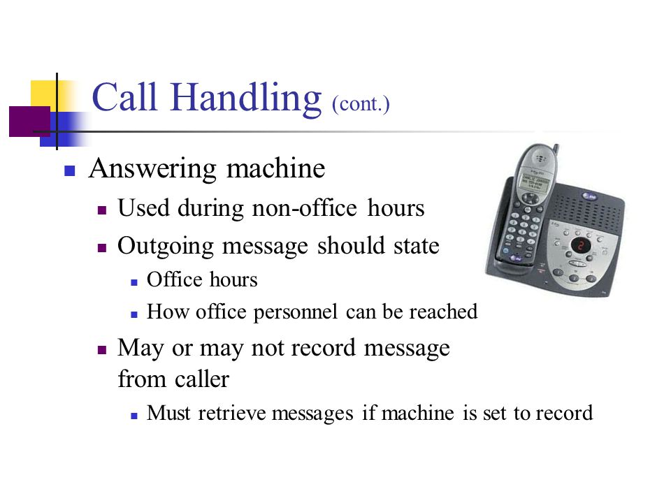 Call Handling (cont.) Answering machine Used during non-office hours
