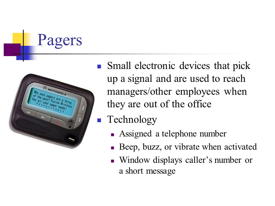 Pagers Small electronic devices that pick up a signal and are used to reach managers/other employees when they are out of the office.
