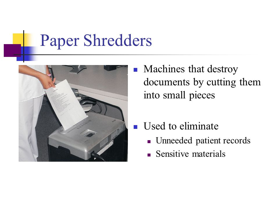Paper Shredders Machines that destroy documents by cutting them into small pieces. Used to eliminate.