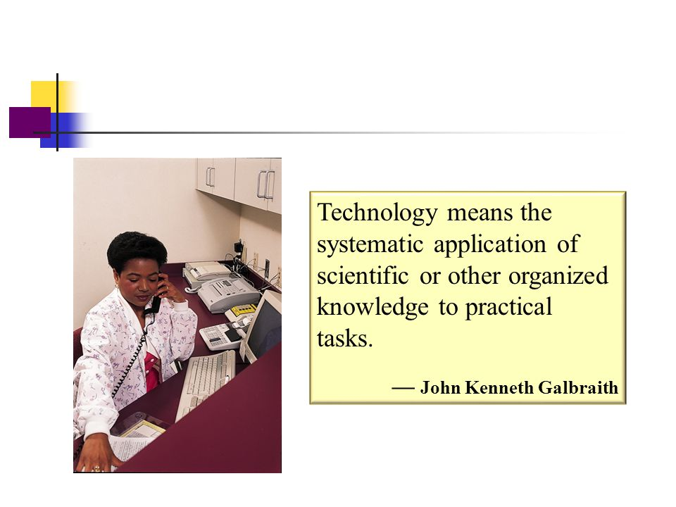End of Chapter Technology means the systematic application of scientific or other organized knowledge to practical tasks.