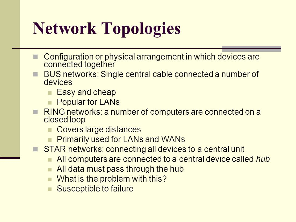Network Topologies Configuration or physical arrangement in which devices are connected together.