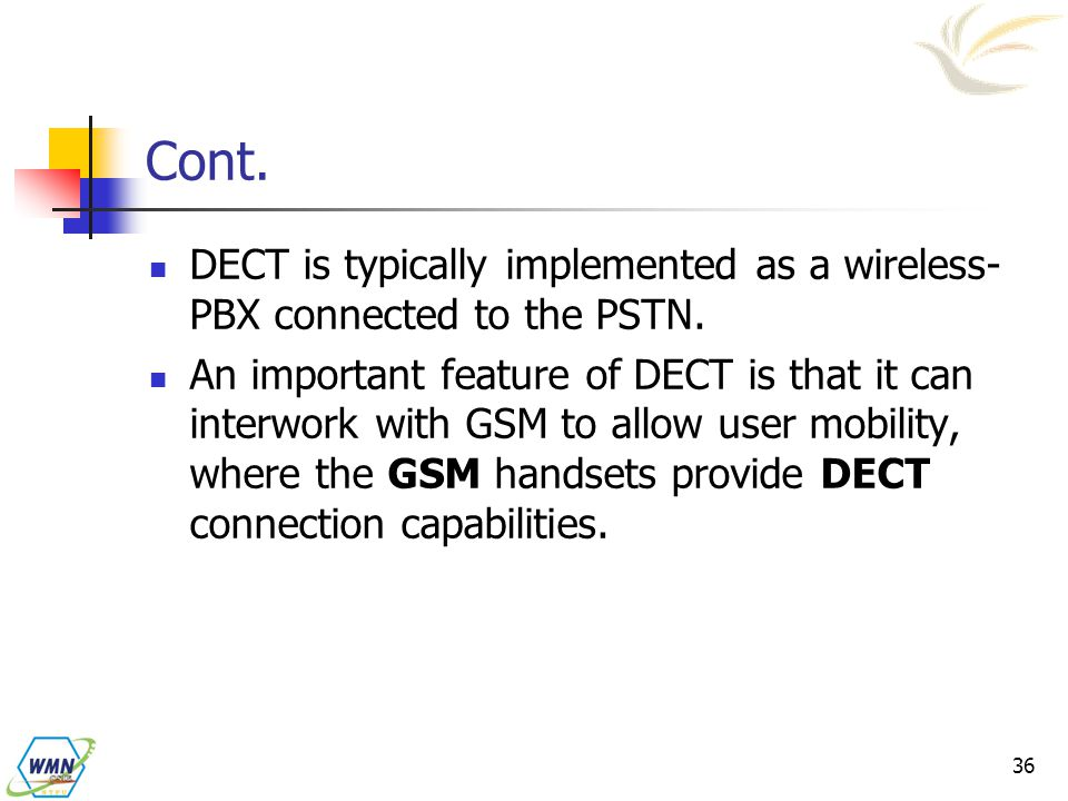 Cont. DECT is typically implemented as a wireless-PBX connected to the PSTN.