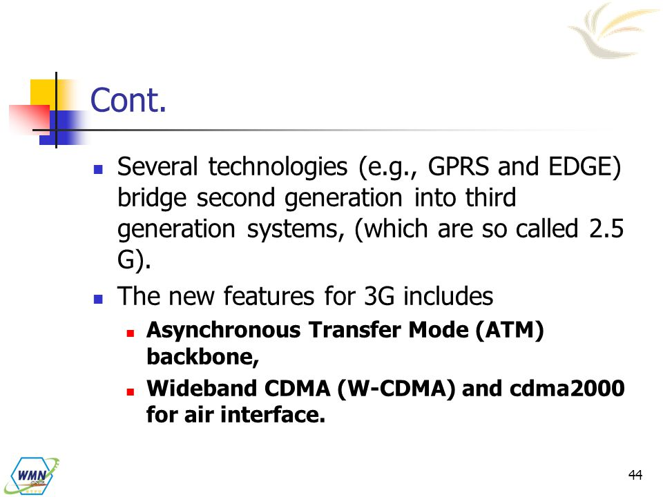 Cont. Several technologies (e.g., GPRS and EDGE) bridge second generation into third generation systems, (which are so called 2.5 G).