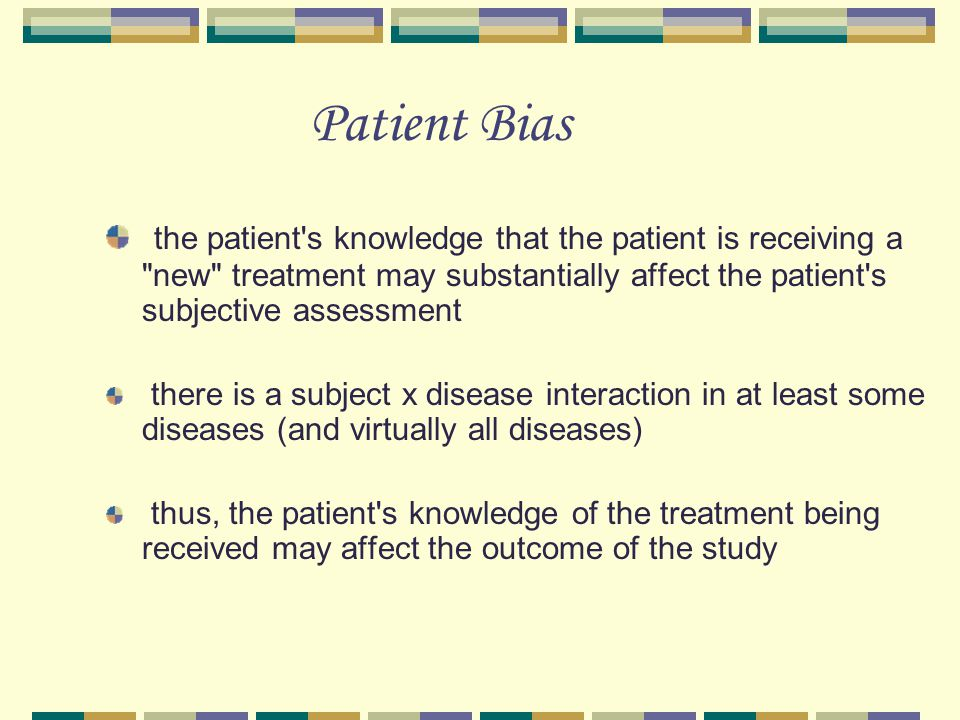 Patient Bias the patient s knowledge that the patient is receiving a new treatment may substantially affect the patient s subjective assessment.