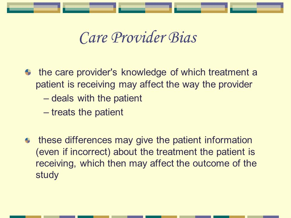 Care Provider Bias the care provider s knowledge of which treatment a patient is receiving may affect the way the provider.