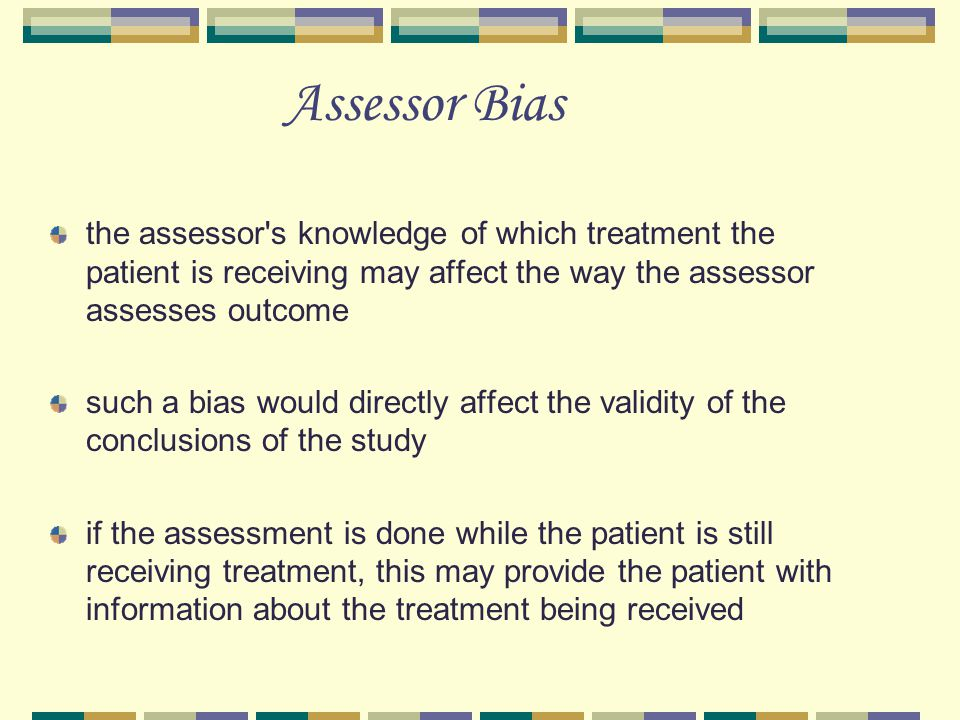Assessor Bias the assessor s knowledge of which treatment the patient is receiving may affect the way the assessor assesses outcome.
