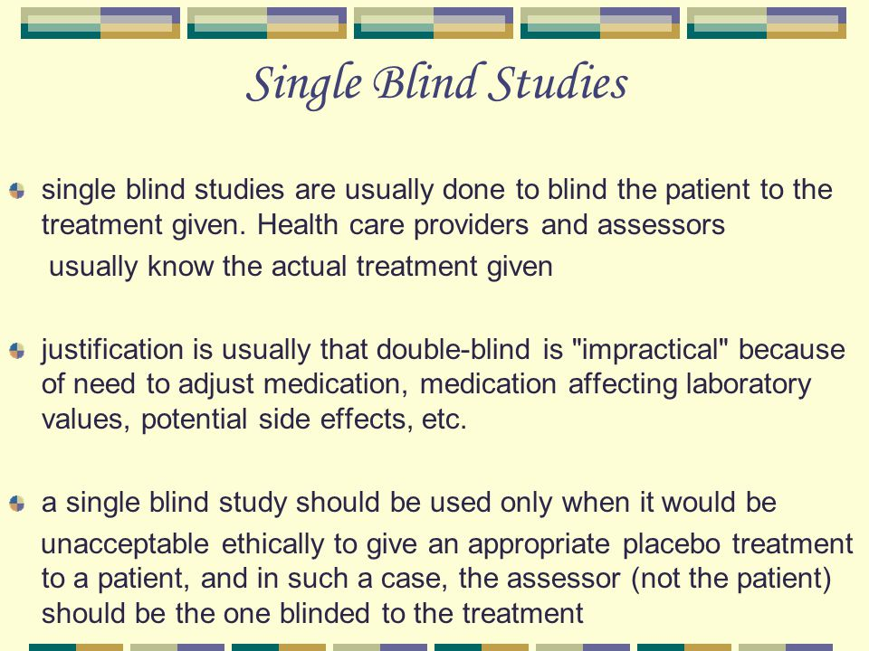 Single Blind Studies single blind studies are usually done to blind the patient to the treatment given. Health care providers and assessors.