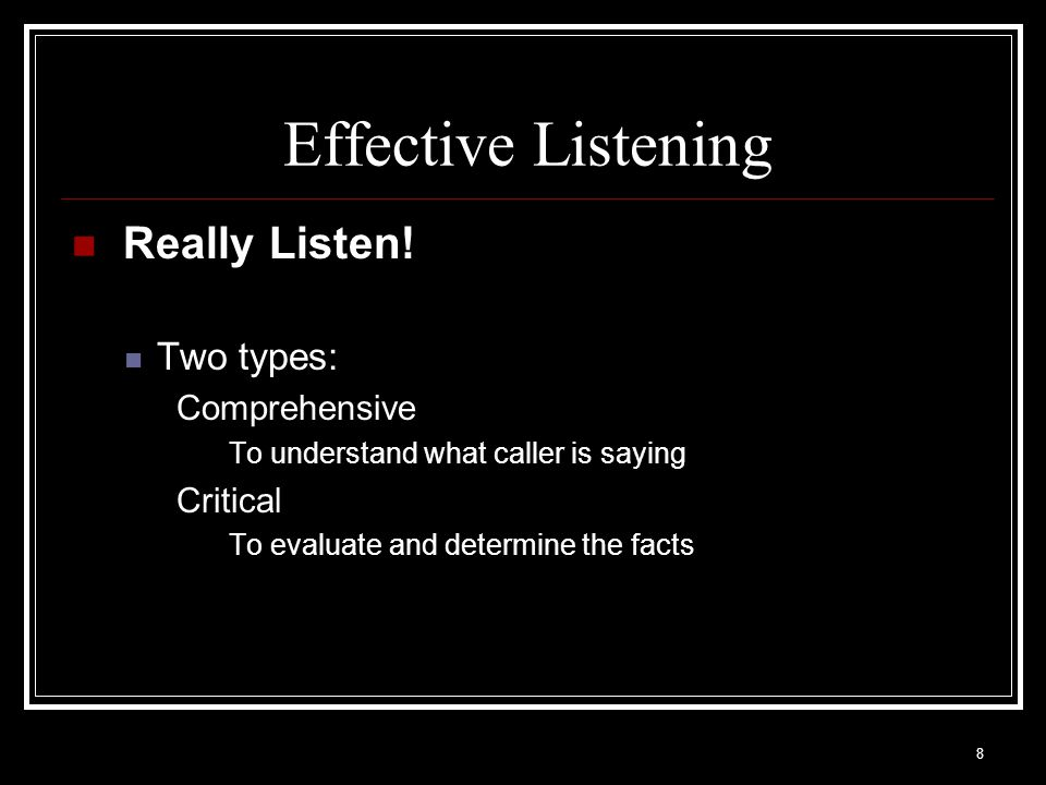 Effective Listening Really Listen! Two types: Comprehensive Critical