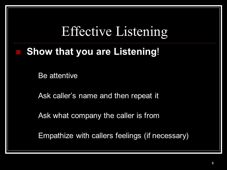Effective Listening Show that you are Listening! Be attentive