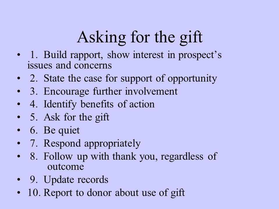 Asking for the gift 1. Build rapport, show interest in prospect's issues and concerns. 2. State the case for support of opportunity.