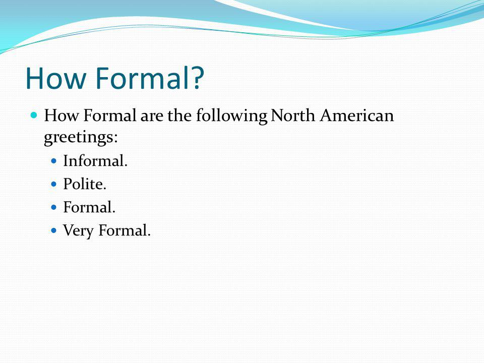 How Formal How Formal are the following North American greetings: