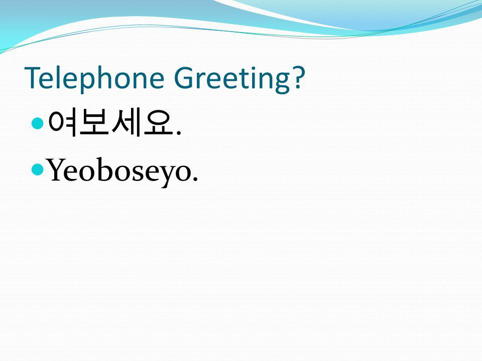 Telephone Greeting 여보세요. Yeoboseyo.