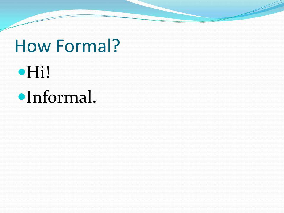 How Formal Hi! Informal.