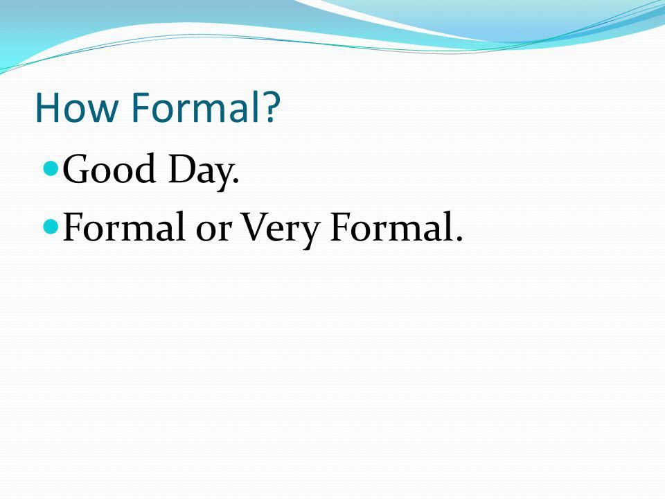 How Formal Good Day. Formal or Very Formal.