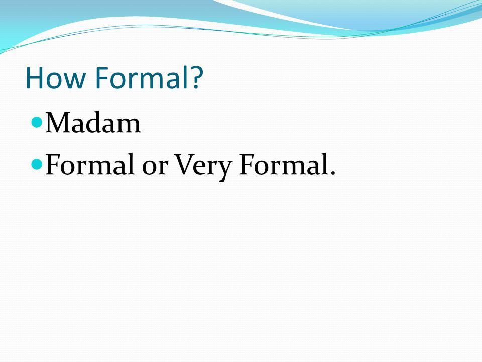How Formal Madam Formal or Very Formal.