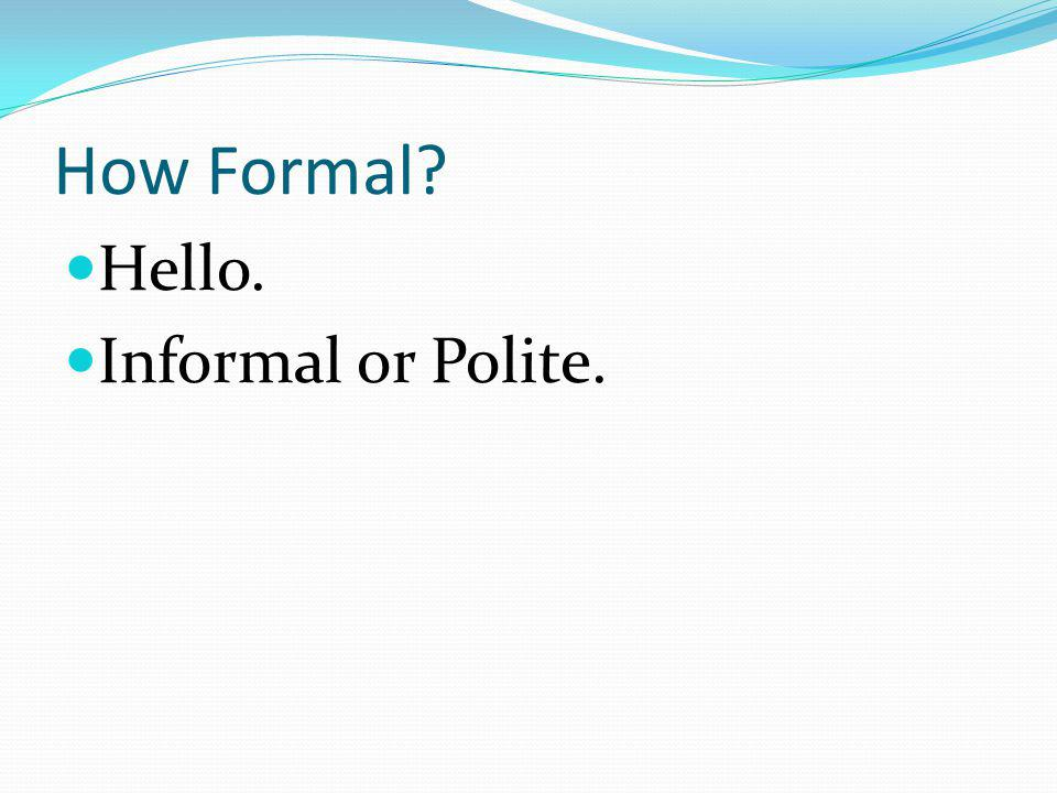 How Formal Hello. Informal or Polite.