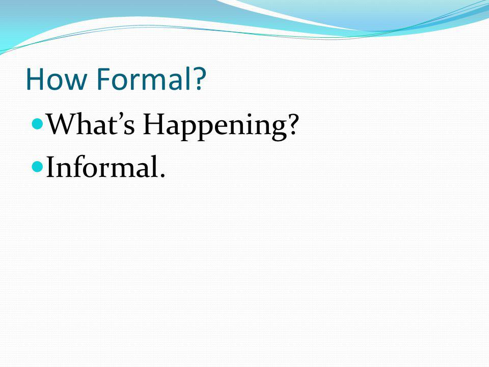 How Formal What's Happening Informal.