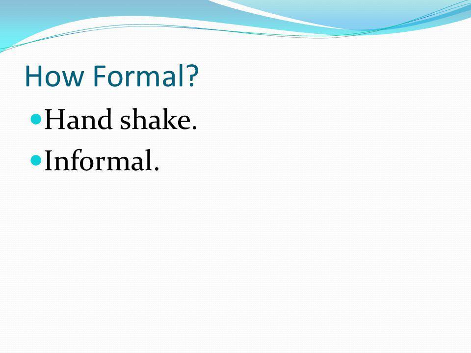How Formal Hand shake. Informal.