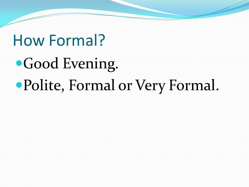 How Formal Good Evening. Polite, Formal or Very Formal.