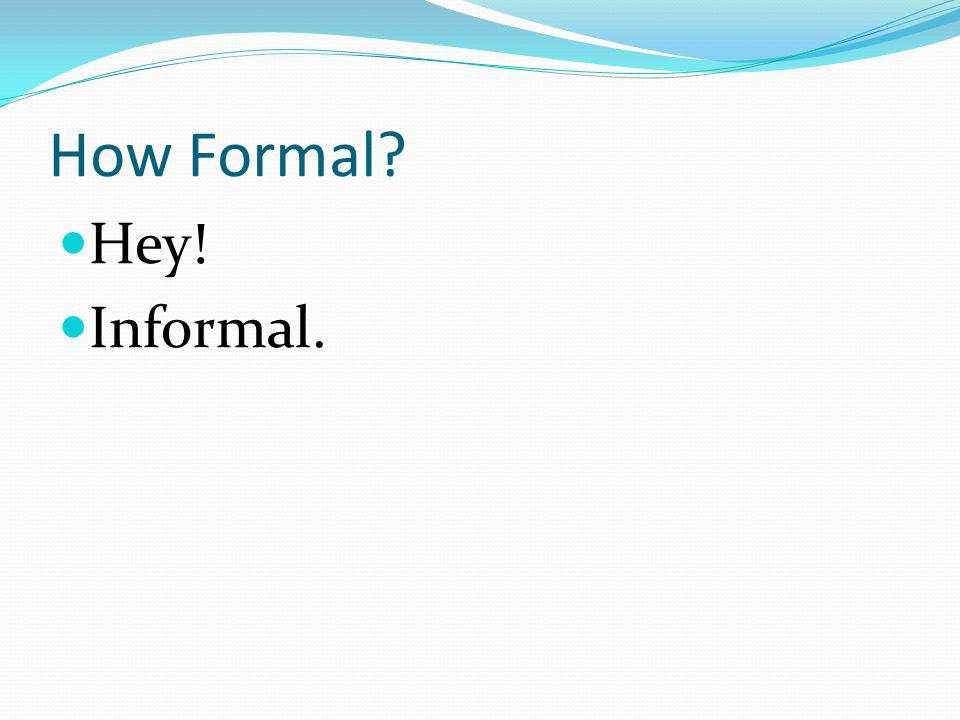 How Formal Hey! Informal.