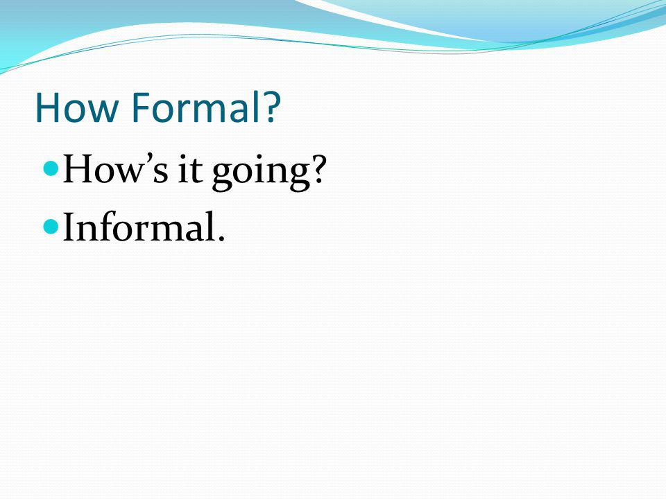 How Formal How's it going Informal.