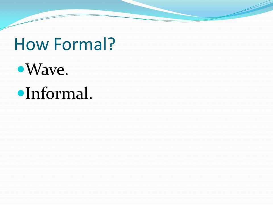 How Formal Wave. Informal.