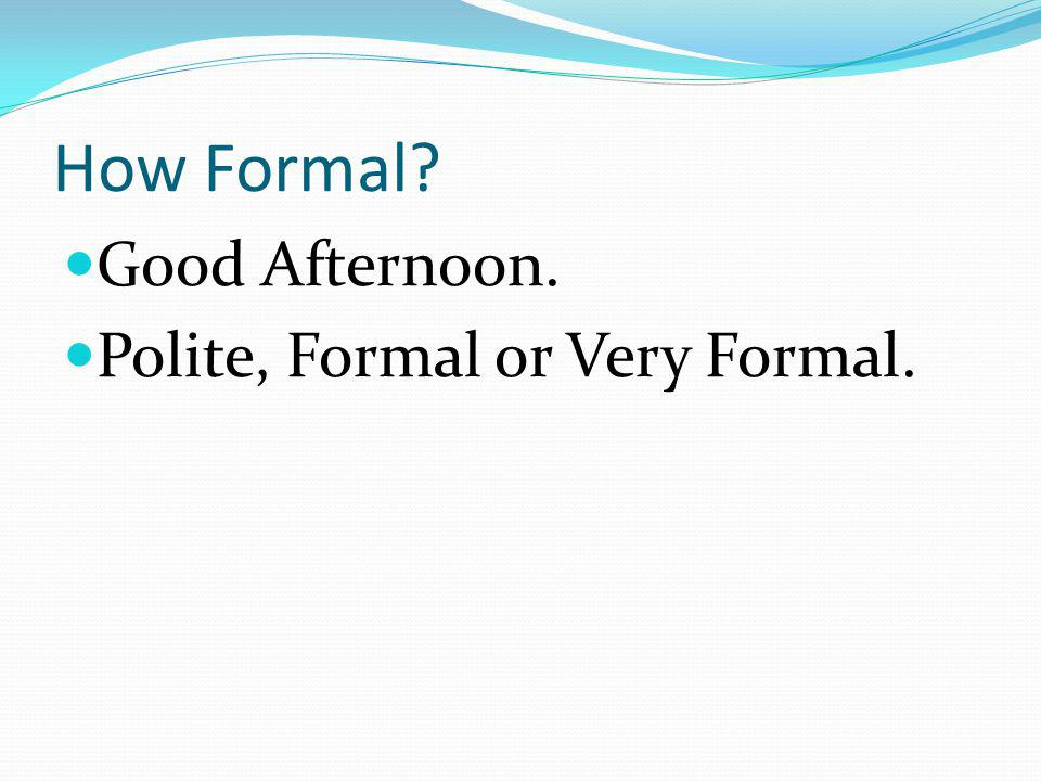 How Formal Good Afternoon. Polite, Formal or Very Formal.