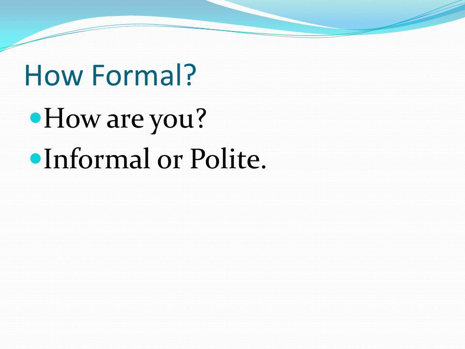 How Formal How are you Informal or Polite.
