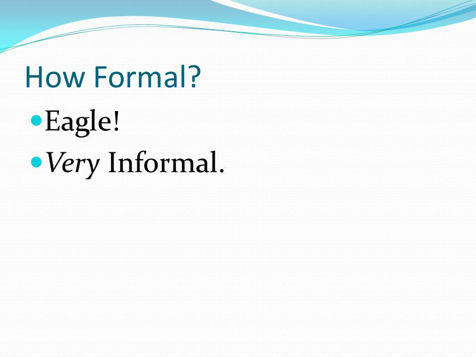 How Formal Eagle! Very Informal.