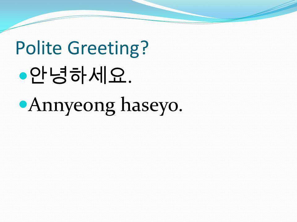 Polite Greeting 안녕하세요. Annyeong haseyo.