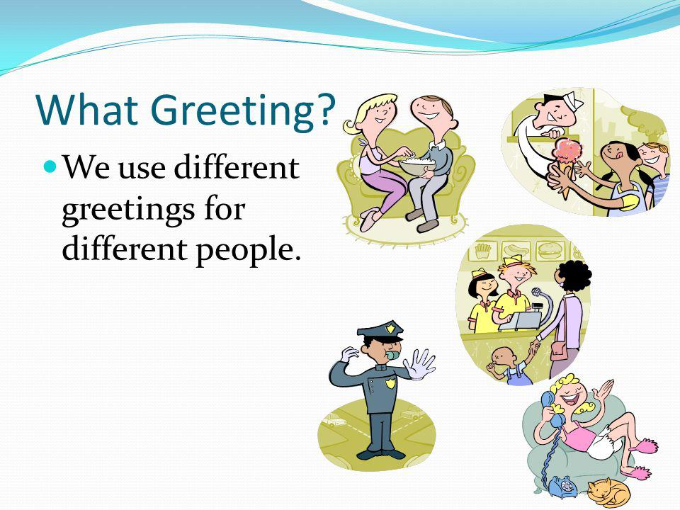 What Greeting We use different greetings for different people.