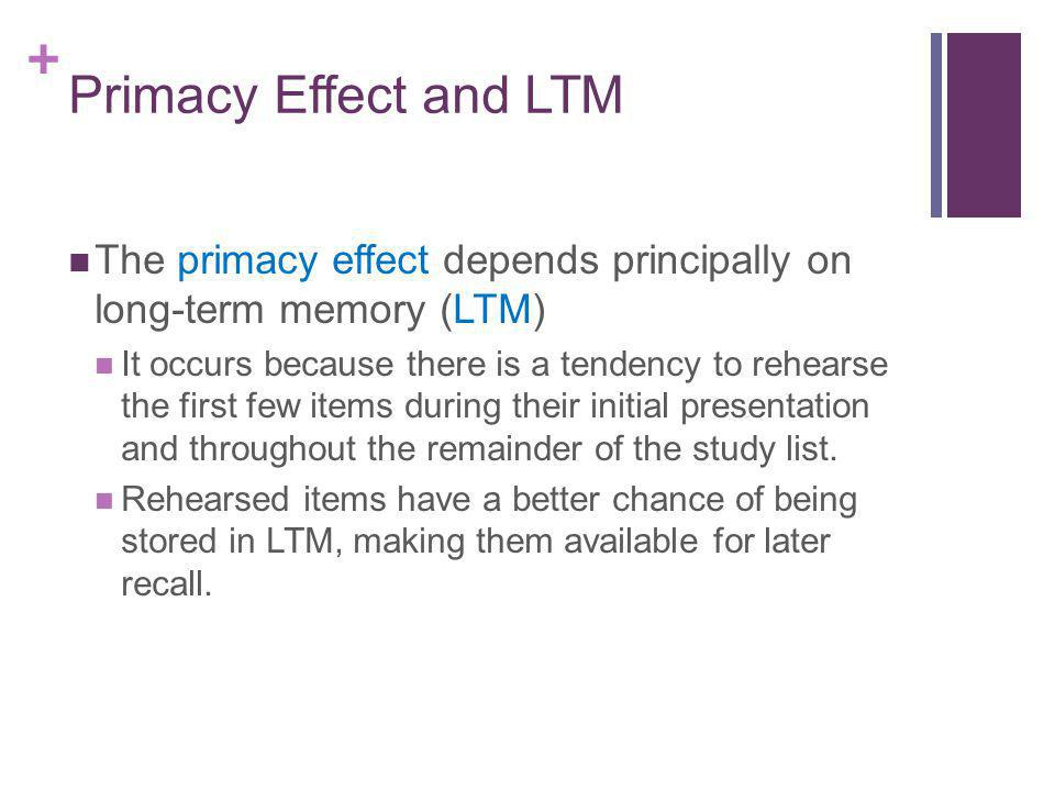Primacy Effect and LTM The primacy effect depends principally on long-term memory (LTM)