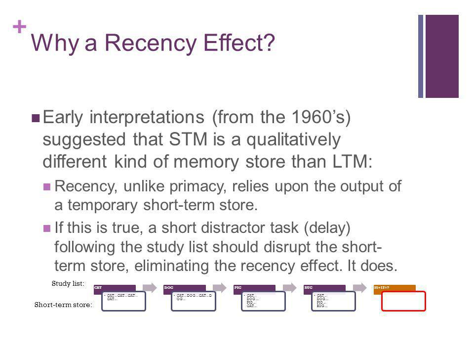 Why a Recency Effect Early interpretations (from the 1960's) suggested that STM is a qualitatively different kind of memory store than LTM: