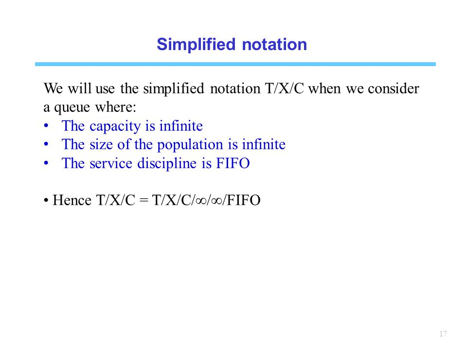 Simplified notation We will use the simplified notation T/X/C when we consider a queue where: The capacity is infinite.