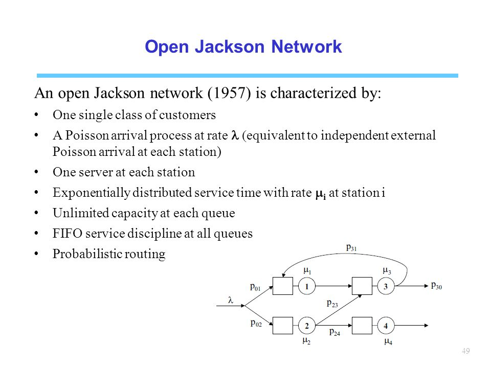 Open Jackson Network An open Jackson network (1957) is characterized by: One single class of customers.