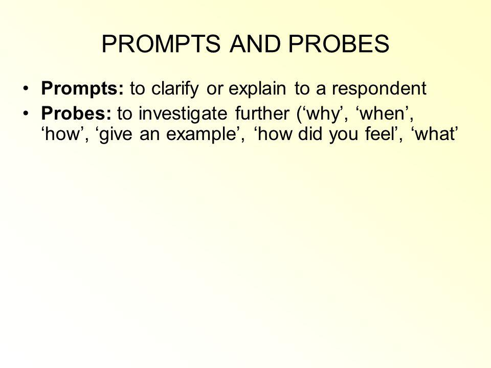 PROMPTS AND PROBES Prompts: to clarify or explain to a respondent
