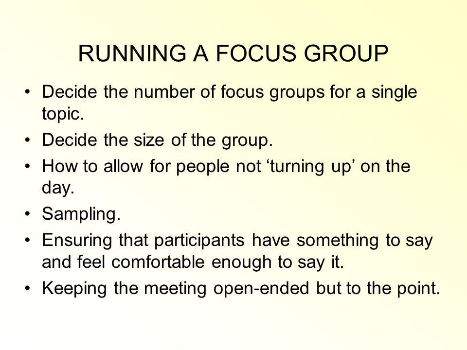 RUNNING A FOCUS GROUP Decide the number of focus groups for a single topic. Decide the size of the group.