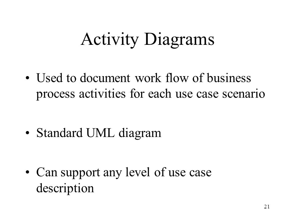 Activity Diagrams Used to document work flow of business process activities for each use case scenario.