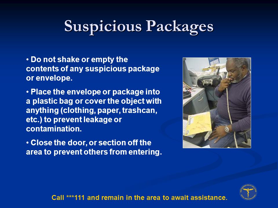 Suspicious Packages Do not shake or empty the contents of any suspicious package or envelope.