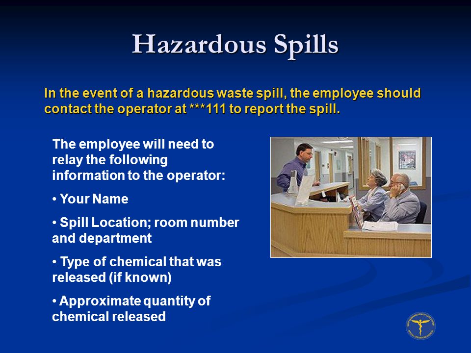 Hazardous Spills In the event of a hazardous waste spill, the employee should contact the operator at ***111 to report the spill.