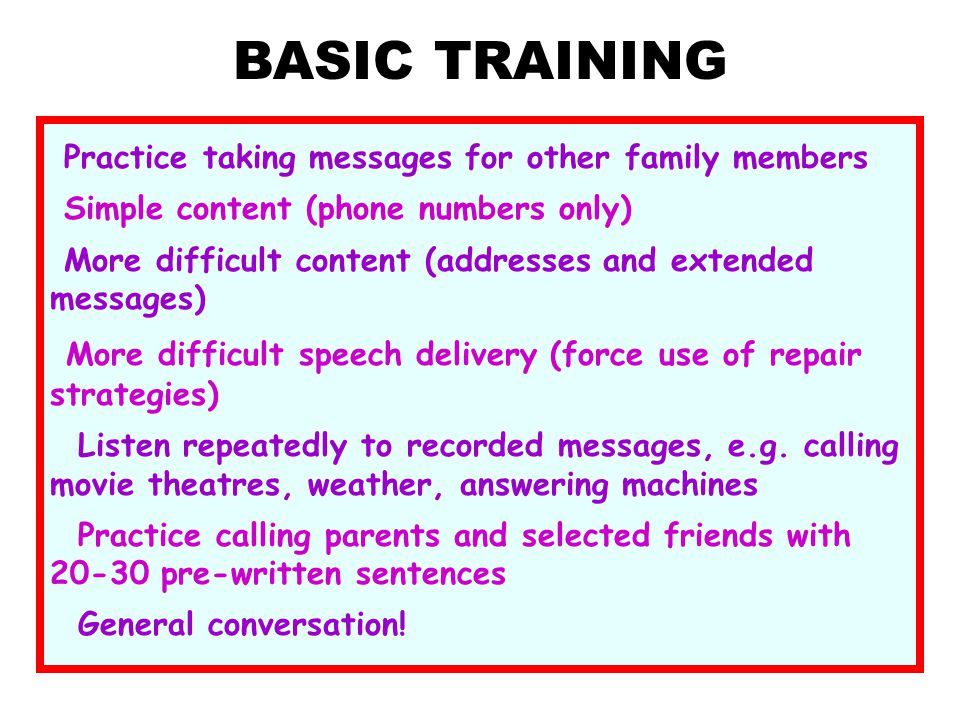 BASIC TRAINING Practice taking messages for other family members. Simple content (phone numbers only)