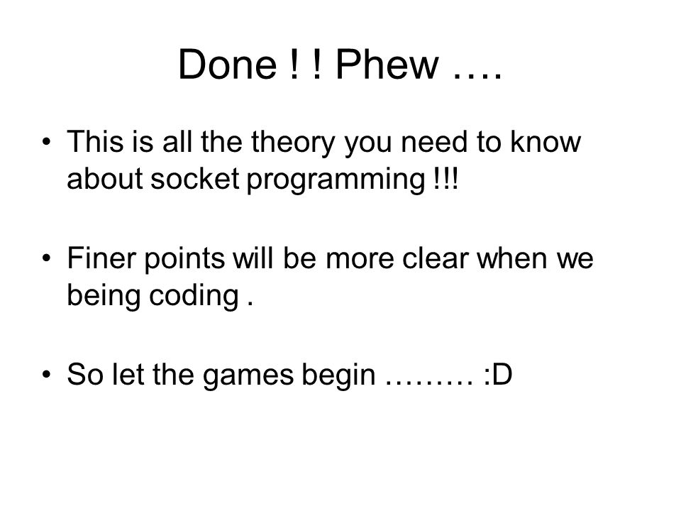 Done ! ! Phew …. This is all the theory you need to know about socket programming !!! Finer points will be more clear when we being coding .
