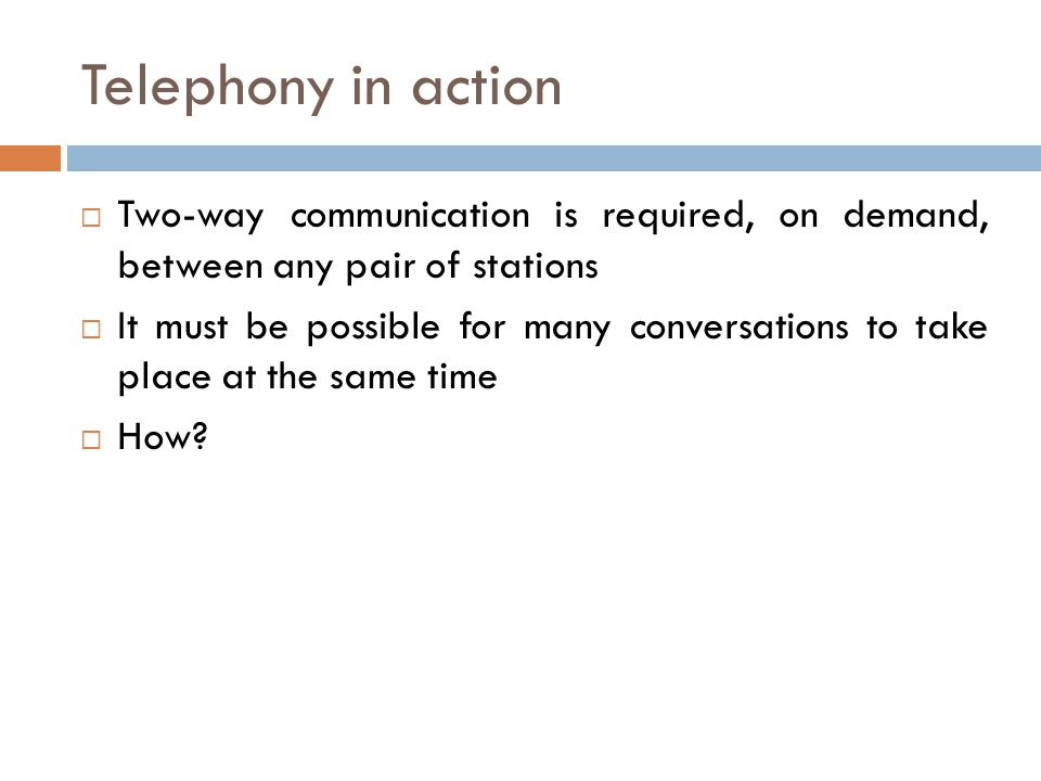 Telephony in action Two-way communication is required, on demand, between any pair of stations.