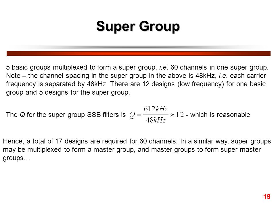 Super Group 5 basic groups multiplexed to form a super group, i.e. 60 channels in one super group.