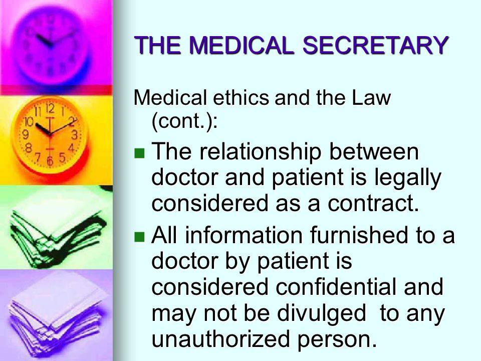 THE MEDICAL SECRETARY Medical ethics and the Law (cont.): The relationship between doctor and patient is legally considered as a contract.