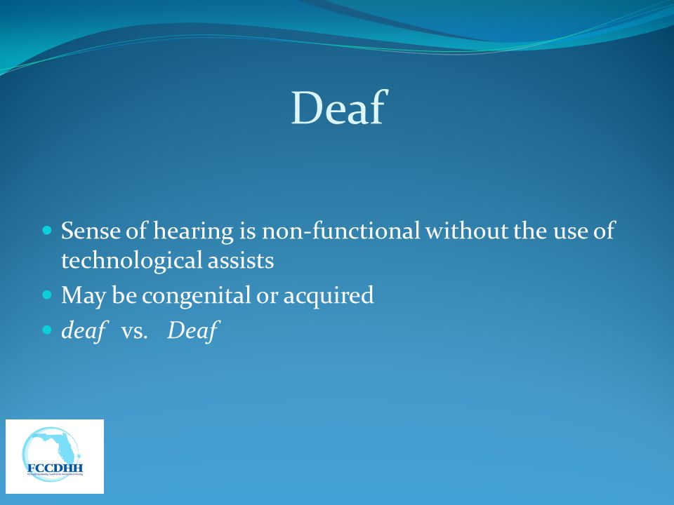 Deaf Sense of hearing is non-functional without the use of technological assists. May be congenital or acquired.